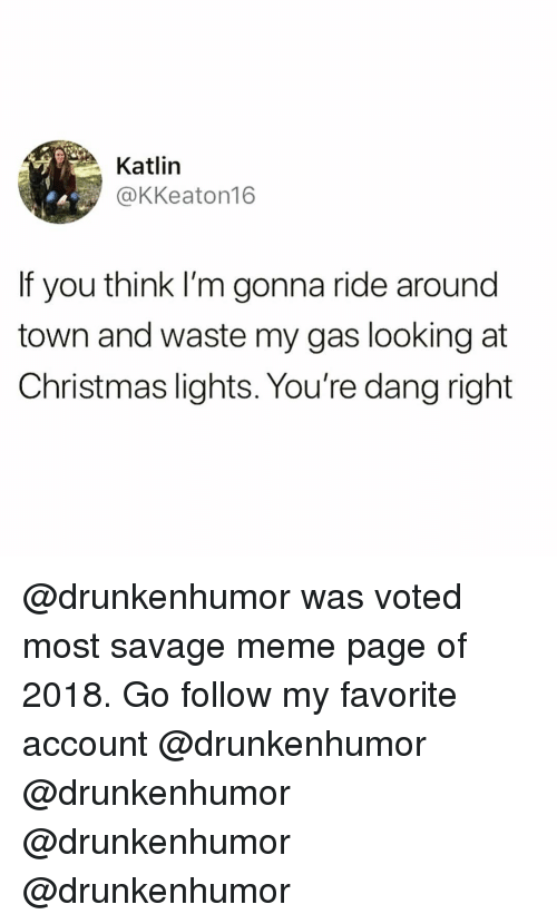 Christmas, Funny, and Meme: Katlin  @KKeaton16  If you think I'm gonna ride around  town and waste my gas looking at  Christmas lights. You're dang right @drunkenhumor was voted most savage meme page of 2018. Go follow my favorite account @drunkenhumor @drunkenhumor @drunkenhumor @drunkenhumor