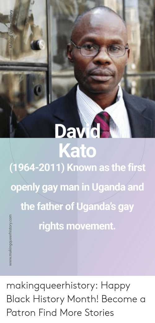 Father Of: Kato  (1964-2011) Known as the first  openly gay man in Uganda and  the father of Uganda's gay  rights movement. makingqueerhistory: Happy Black History Month! Become a Patron Find More Stories