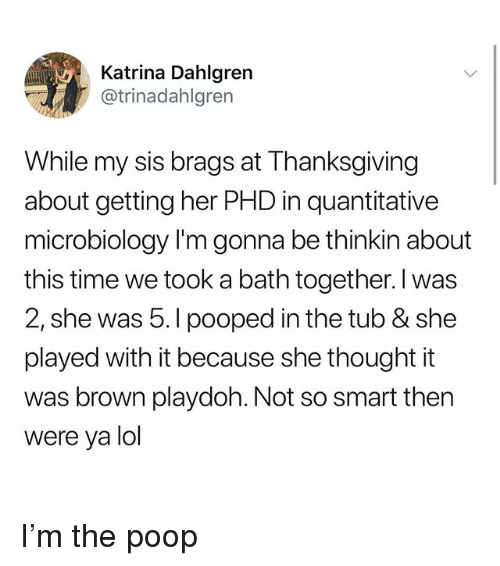 Lol, Memes, and Poop: Katrina Dahlgren  @trinadahlgren  While my sis brags at Thanksgiving  about getting her PHD in quantitative  microbiology I'm gonna be thinkin about  this time we took a bath together. I was  2, she was 5.I pooped in the tub & she  played with it because she thought it  was brown playdoh. Not so smart then  were ya lol I'm the poop