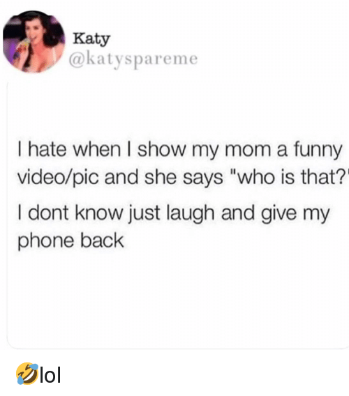 "Just Laugh: Katy  @katyspareme  I hate when I show my mom a funny  video/pic and she says ""who is that?'  I dont know just laugh and give my  phone back 🤣lol"