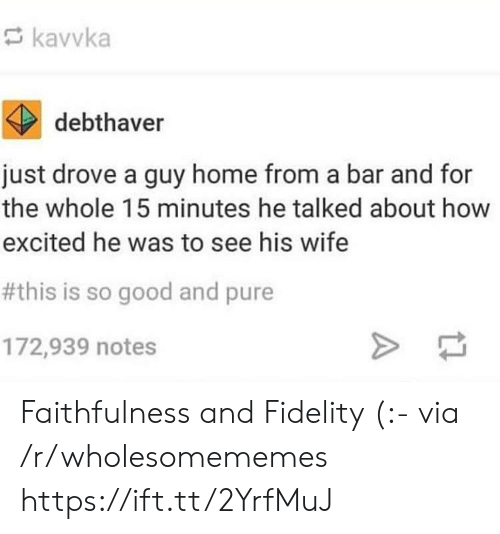 drove: kavvka  debthaver  just drove a guy home from a bar and for  the whole 15 minutes he talked about how  excited he was to see his wife  #this is so good and pure  172,939 notes Faithfulness and Fidelity (:- via /r/wholesomememes https://ift.tt/2YrfMuJ