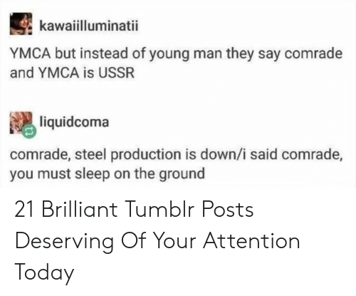 Brilliant: kawaiilluminatii  YMCA but instead of young man they say comrade  and YMCA is USSR  liquidcoma  comrade, steel production is down,/i said comrade,  you must sleep on the ground 21 Brilliant Tumblr Posts Deserving Of Your Attention Today