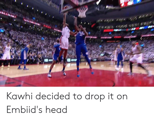 Head, Drop, and Drop It: Kawhi decided to drop it on Embiid's head