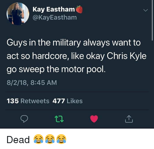 Sweep: Kay Eastham  @KayEastham  Guys in the military always want to  act so hardcore, like okay Chris Kyle  go sweep the motor pool  8/2/18, 8:45 AM  135 Retweets 477 Likes Dead 😂😂😂