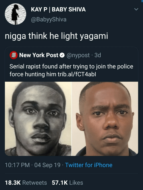 Nypost: KAY P BABY SHIVA  @BabyyShiva  nigga think he light yagami  NEW  YORK  POST  New York Post  @nypost 3d  .  Serial rapist found after trying to join the police  force hunting him trib.al/fCT4abl  10:17 PM 04 Sep 19 Twitter for iPhone  .  18.3K Retweets 57.1K Likes
