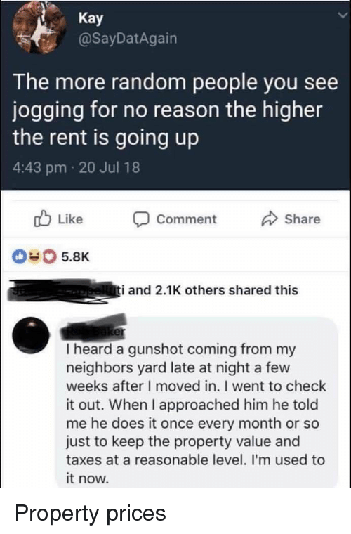 Taxes, Neighbors, and Reason: Kay  @SayDatAgain  The more random people you see  jogging for no reason the higher  the rent is going up  4:43 pm 20 Jul 18  Comment  Share  #0 5.8K  i and 2.1K others shared this  er  I heard a gunshot coming from my  neighbors yard late at night a few  weeks after I moved in. I went to check  it out. When I approached him he told  me he does it once every month or so  just to keep the property value and  taxes at a reasonable level. I'm used to  it now. Property prices