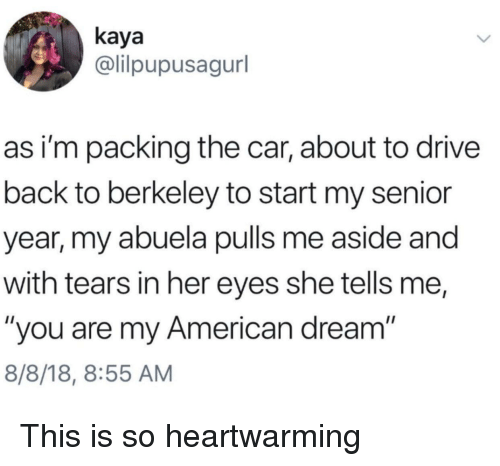 """Senior Year: kaya  @lilpupusagurl  as i'm packing the car, about to drive  back to berkeley to start my senior  year, my abuela pulls me aside and  with tears in her eyes she tells me,  """"you are my American dream  8/8/18, 8:55 AM This is so heartwarming"""
