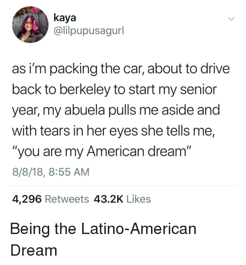 """kaya: kaya  @lilpupusagurl  as i'm packing the car, about to drive  back to berkeley to start my senior  year, my abuela pulls me aside and  with tears in her eyes she tells me,  """"you are my American dream""""  8/8/18, 8:55 AM  4,296 Retweets 43.2K Likes Being the Latino-American Dream"""