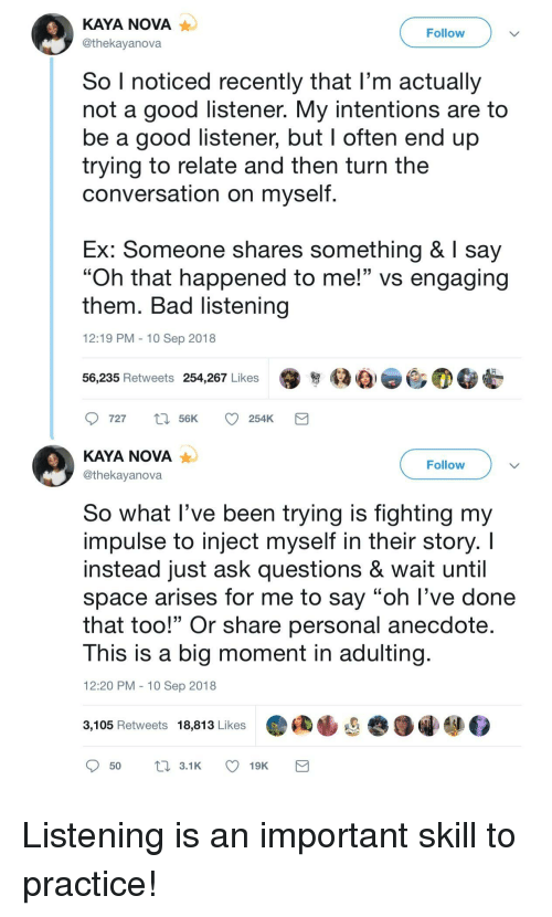 """kaya: KAYA NOVA  @thekayanova  Follow  So I noticed recently that l'm actually  not a good listener. My intentions are to  be a good listener, but I often end up  trying to relate and then turn the  conversation on myself  Ex: Someone shares something & say  """"Oh that happened to me!"""" vs engaging  them. Bad listening  12:19 PM 10 Sep 2018  56,235 Retweets 254,267 Likes  KAYA NOVA  @thekayanova  Follow  So what lI've been trying is fighting my  impulse to inject myself in their story. I  instead just ask questions & wait until  space arises for me to say """"oh l've done  that too!"""" Or share personal anecdote  This is a big moment in adulting  12:20 PM 10 Sep 2018  3,105 Retweets 18,813 Likes Listening is an important skill to practice!"""