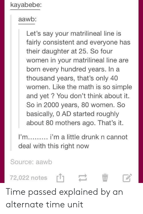 Drunk, Math, and Time: kayabebe:  aawb:  Let's say your matrilineal line is  fairly consistent and everyone has  their daughter at 25. So four  women in your matrilineal line are  born every hundred years. In  thousand years, that's only 40  women. Like the math is so simple  and yet? You don't think about it.  So in 2000 years, 80 women. So  basically, 0 AD started roughly  about 80 mothers ago. That's it.  I'm... i'm a little drunk n cannot  deal with this right now  Source: aawb  72,022 notes  11 Time passed explained by an alternate time unit