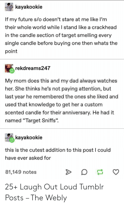 "Crackhead, Dad, and Future: kayakookie  If my future s/o doesn't stare at me like l'm  their whole world while I stand like a crackhead  in the candle section of target smelling every  single candle before buying  one then whats the  point  rekdreams247  mom does this and my dad always watches  My  her. She thinks he's not paying attention, but  last year he remembered the ones she liked and  used that knowledge to get her a custom  scented candle for their anniversary. He had it  named ""Target Sniffs  kayakookie  this is the cutest addition to this post I could  have ever asked for  81,149 notes 25+ Laugh Out Loud Tumblr Posts – The Webly"