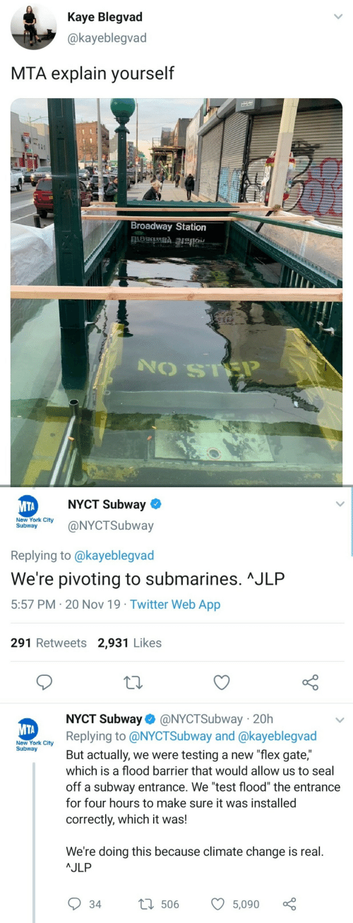 "station: Kaye Blegvad  @kayeblegvad  MTA explain yourself  Broadway Station   NYCT Subway  МТА  New York City  Subway  @NYCTSubway  Replying to @kayeblegvad  We're pivoting to submarines. ^JLP  5:57 PM 20 Nov 19 Twitter Web App  291 Retweets 2,931 Likes  NYCT Subway @NYCTSubway 20h  Replying to @NYCTSubway and @kayeblegvad  МТА  New York City  Subway  But actually, we were testing a new ""flex gate,""  which is a flood barrier that would allow us to seal  off a subway entrance. We ""test flood"" the entrance  for four hours to make sure it was installed  correctly, which it was!  We're doing this because climate change is real.  AJLP  L506  34  5,090"