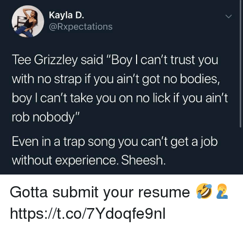 """A Trap: Kayla D.  Rxpectations  Tee Grizzley said """"Boy I can't trust you  with no strap if you ain't got no bodies,  boy l can't take you on no lick if you ain't  rob nobody""""  Even in a trap song you can't get a job  without experience. Sheesh Gotta submit your resume 🤣🤦♂️ https://t.co/7Ydoqfe9nl"""