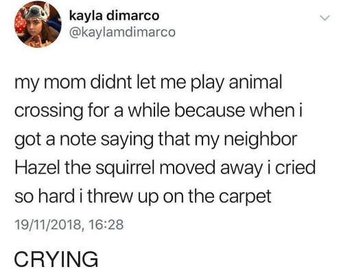 Crying, Memes, and Animal: kayla dimarco  @kaylamdimarco  my mom didnt let me play animal  crossing for a while because when i  got a note saying that my neighbor  Hazel the squirrel moved away i cried  so hard i threw up on the carpet  19/11/2018, 16:28 CRYING