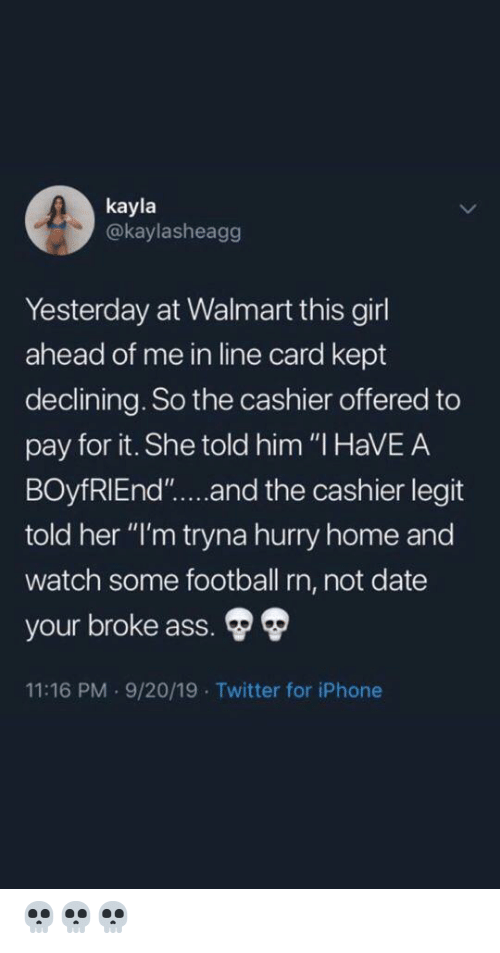 "Ass, Football, and Iphone: kayla  @kaylasheagg  Yesterday at Walmart this girl  ahead of me in line card kept  declining. So the cashier offered to  pay for it. She told him ""I HaVEA  BOyfRIEnd""....and the cashier legit  told her ""I'm tryna hurry home and  watch some football rn, not date  your broke ass.  11:16 PM 9/20/19 Twitter for iPhone 💀💀💀"