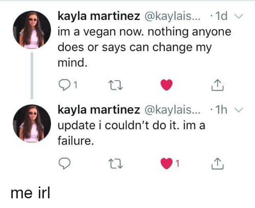 Im A Vegan: kayla martinez @kaylais... 1d  im a vegan now. nothing anyone  does or says can change my  mind.  kayla martinez @kaylais... 1h  update i couldn't do it. im a  failure me irl