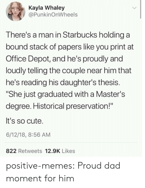 "Cute, Dad, and Memes: Kayla Whaley  @PunkinOnWheels  There's a man in Starbucks holding a  bound stack of papers like you print at  Office Depot, and he's proudly and  loudly telling the couple near him that  he's reading his daughter's thesis.  ""She just graduated with a Master's  degree. Historical preservation!""  It's so cute.  6/12/18, 8:56 AM  822 Retweets 12.9K Likes positive-memes:  Proud dad moment for him"