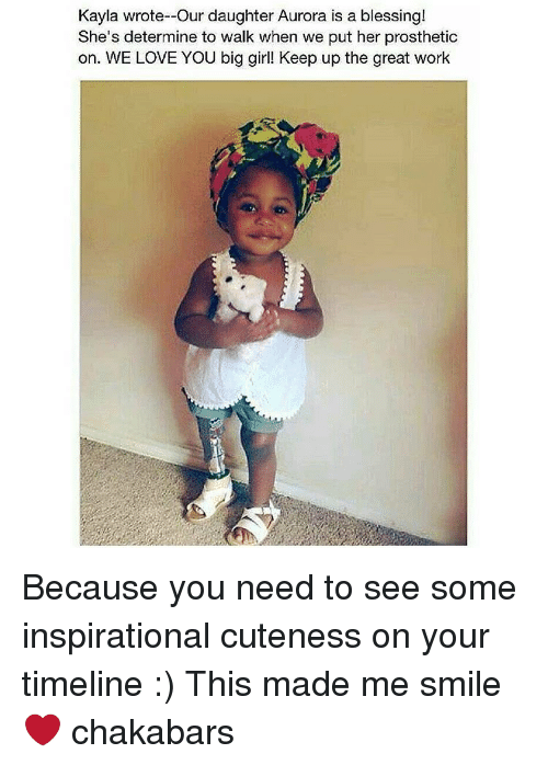 determinant: Kayla wrote--Our daughter Aurora is a blessing!  She's determine to walk when we put her prosthetic  on. WE LOVE YOU big girl! Keep up the great work Because you need to see some inspirational cuteness on your timeline :) This made me smile ❤ chakabars