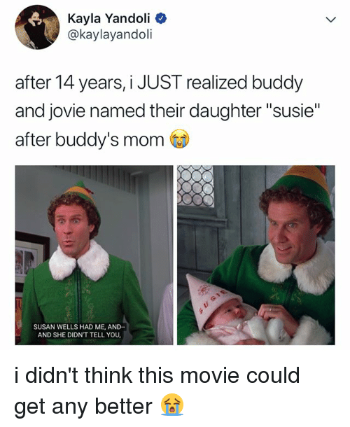 "buddys: Kayla Yandoli  @kaylayandoli  after 14 years, i JUST realized buddy  and jovie named their daughter ""susie""  after buddy's mom  SUSAN WELLS HAD ME, AND-  AND SHE DIDN'T TELL YOU i didn't think this movie could get any better 😭"