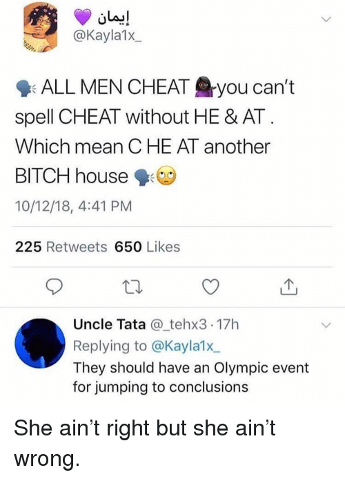 olympic: @Kayla1x  9: ALL MEN CHEAT you can't  spell CHEAT without HE & AT  Which mean CHE AT another  BITCH house  10/12/18, 4:41 PM  225 Retweets 650 Likes  Uncle Tata @_tehx3 17h  Replying to @Kayla1x  They should have an Olympic event  for jumping to conclusions She ain't right but she ain't wrong.