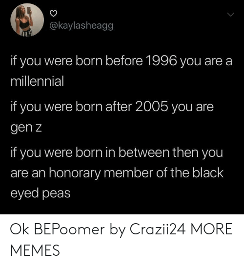 Eyed: @kaylasheagg  if you were born before 1996 you are a  millennial  if you were born after 2005 you are  gen z  if you were born in between then you  are an honorary member of the black  eyed peas Ok BEPoomer by Crazii24 MORE MEMES