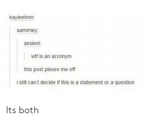 Acronym: kayleetron:  sammiey:  assiest:  wtf is an acronym  this post pisses me of  i still can't decide if this is a statement or a question Its both