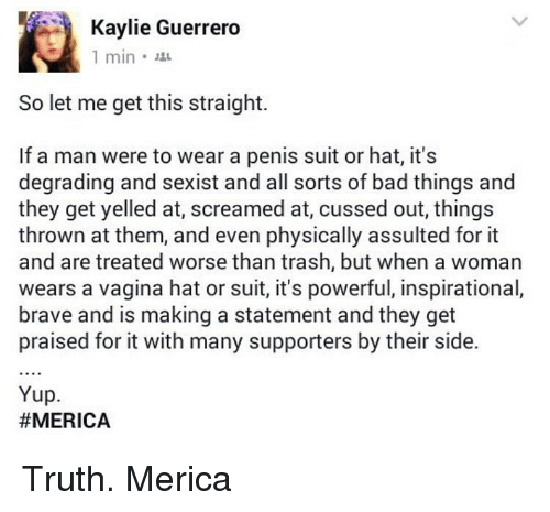 getting yelled at: Kaylie Guerrero  1 min.  So let me get this straight.  If a man were to wear a penis suit or hat, it's  degrading and sexist and all sorts of bad things and  they get yelled at, screamed at, cussed out, things  thrown at them, and even physically assulted for it  and are treated worse than trash, but when a woman  wears a vagina hat or suit, it's powerful, inspirational,  brave and is making a statement and they get  praised for it with many supporters by their side.  Yup.  Truth. Merica