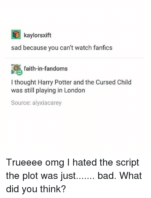 Fanfics: kaylorsxift  sad because you can't watch fanfics  faith-in-fandoms  I thought Harry Potter andthe Cursed Child  was still playing in London  Source: alyxiacarey Trueeee omg I hated the script the plot was just....... bad. What did you think?