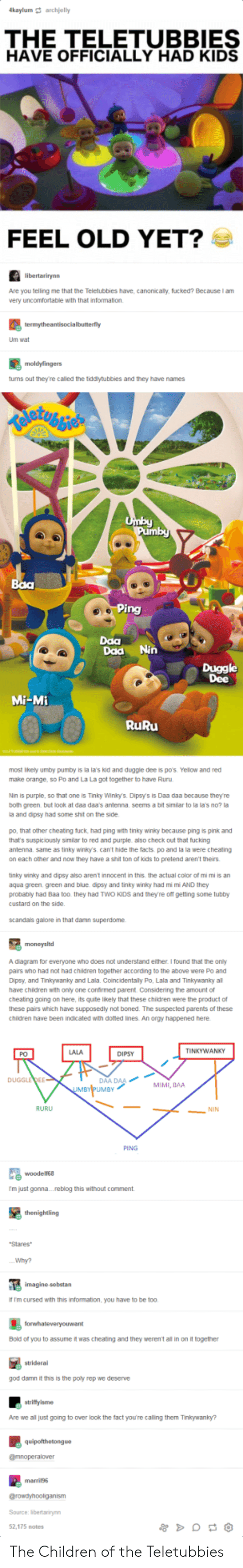 Dipsys: kaylum archjelly  THE TELETUBBIES  HAVE OFFICIALLY HAD KIDS  FEEL OLD YET?  Are you telling me that the Teletubbies have, canonicaly, fucked? Because I am  very uncomfortable with that information.  Um wat  tums out they're called the tiddytubbies and they have names  Daa  Daa Nin  Duggle  Dee  Mi-Mi  RuRu  most ikely umby pumby is la la's kid and duggle dee is p0's. Yelow and red  make orange, so Po and La La got together to have Ruru  Nin is purple, so that one is Tinky Winlo. Dipsys is Daa daa because they're  both green but Ook at daa daas antenna seems a bit similar to la la's no? !  a and dipsy had some shit on the side  po, that other cheating tuck, had ping with tinky winky because ping is pink and  that's suspiciously similar to red and purple also check out that fucking  antenna same as tinky winky's can't hide the facts po and la la were cheating  on each other and now they have a shit ton of kids to pretend aren't theirs  tinky winiky and dipsy also arent innocent in this the actual color of mi mi is an  aqua green. green and blue dipsy and tinky winky had mi m AND they  probably had Baa too. they had TWO KIDs and theyre off getting some tubby  custard on the side  scandas galore in that damn superdome  A diagram for everyone who does not understand either I found that the oniy  pairs who had not had children together according to the above were Po and  Dipsy, and Tinkywanky and Lala. Coincidentaily Po, Lala and Tinkywanky al  have chidren with only one confirmed parent. Considering the amount of  cheatng going on here, its quite likely that these children were the product of  these pairs which have supposedly not boned. The suspected parents of these  children have been indicated with doted ines. An orgy happened here  LALA  TINKYWANKY  PO  DIPSY  AA DAA  UMBY  DUGGLEDEE  MIMI, BAA  RURU  NIN  PING  尾woodens.  m just gonna....reblog this without comment  Stares  Why?  f Im cursed with this information, you have to be too.  Bold of you to assume 