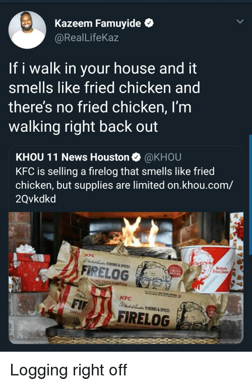 logging: Kazeem Famuyide *  @RealLifeKaz  If i walk in your house and it  smells like fried chicken and  theres no fried chicken, I'm  walking right back out  KHOU 11 News Houston @KHOU  KFC is selling a firelog that smells like fried  chicken, but supplies are limited on.khou.com/  2Qvkdkd  AHERES&SPICES  A FİRELOG  LIKE  KFC  HERES & SPICES  FIRELOG Logging right off