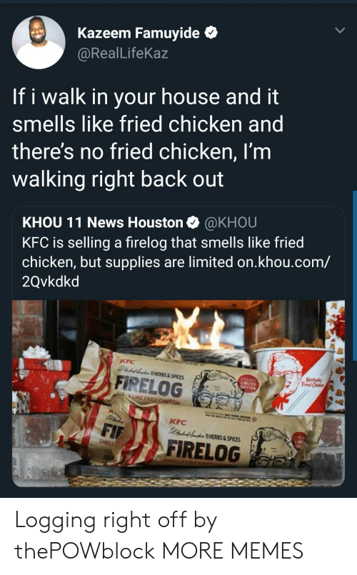 logging: Kazeem Famuyide *  @RealLifeKaz  If i walk in your house and it  smells like fried chicken and  theres no fried chicken, I'm  walking right back out  KHOU 11 News Houston @KHOU  KFC is selling a firelog that smells like fried  chicken, but supplies are limited on.khou.com/  2Qvkdkd  AHERES&SPICES  A FİRELOG  LIKE  KFC  HERES & SPICES  FIRELOG Logging right off by thePOWblock MORE MEMES