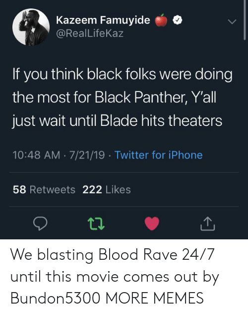 Black Panther: Kazeem Famuyide  @RealLifeKaz  If you think black folks were doing  the most for Black Panther, Y'all  just wait until Blade hits theaters  10:48 AM 7/21/19 Twitter for iPhone  58 Retweets 222 Likes We blasting Blood Rave 24/7 until this movie comes out by Bundon5300 MORE MEMES