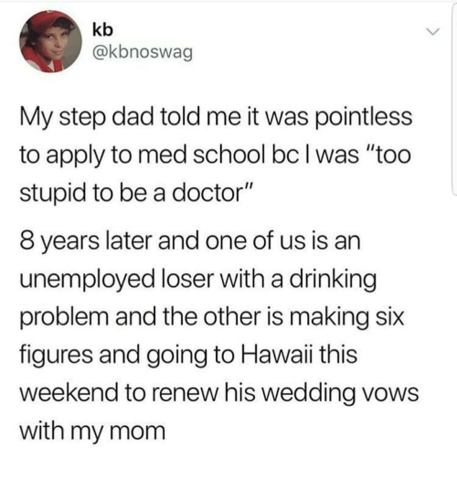 "step dad: kb  @kbnoswag  My step dad told me it was pointless  to apply to med school bc I was ""too  stupid to be a doctor""  8 years later and one of us is an  unemployed loser with a drinking  problem and the other is making six  figures and going to Hawaii this  weekend to renew his wedding vows  with my mom"