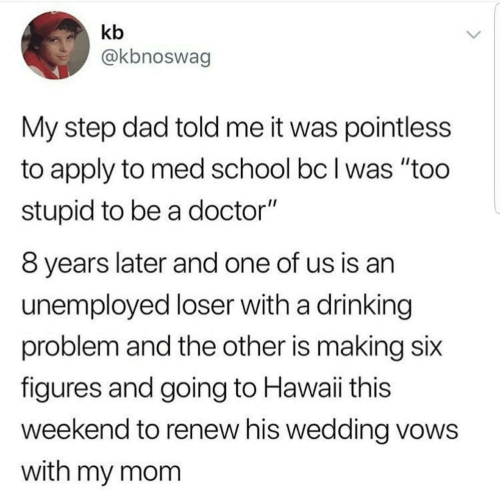 "Unemployed: kb  @kbnoswag  My step dad told me it was pointless  to apply to med school bc I was ""too  stupid to be a doctor""  8 years later and one of us is an  unemployed loser with a drinking  problem and the other is making six  figures and going to Hawaii this  weekend to renew his wedding vows  with my mom"