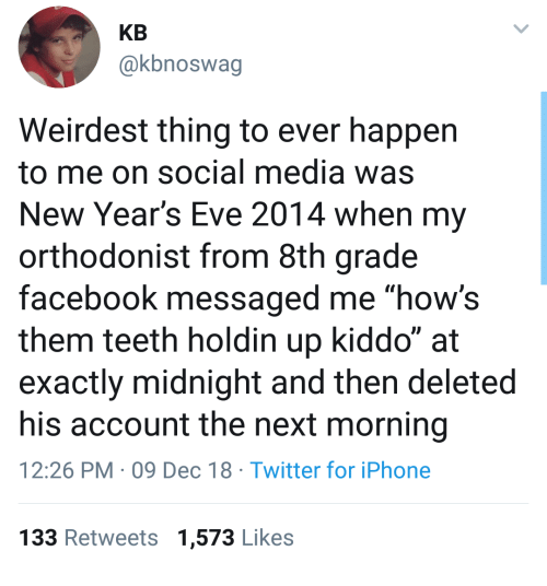 """8th grade: KB  @kbnoswag  Weirdest thing to ever happen  to me on social media was  New Year's Eve 2014 when my  orthodonist from 8th grade  facebook messaged me """"how's  them teeth holdin up kiddo"""" at  exactly midnight and then deleted  his account the next morning  12:26 PM 09 Dec 18 Twitter for iPhone  133 Retweets 1,573 Likes"""