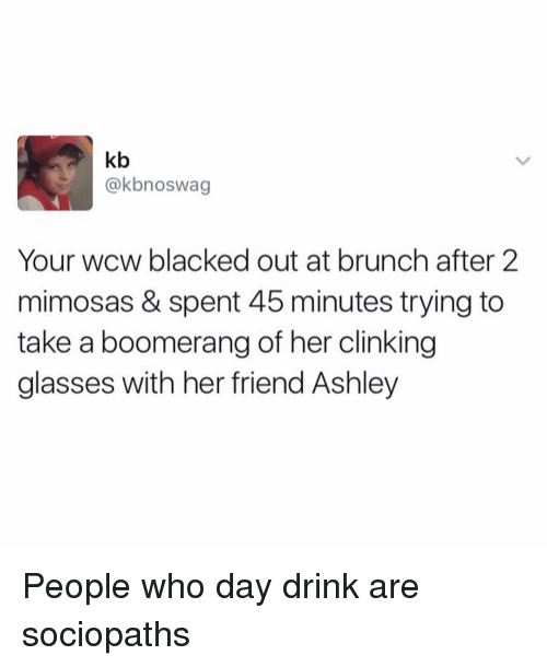 WCW: kb  @kbnoswag  Your wcw blacked out at brunch after 2  mimosas & spent 45 minutes trying to  take a boomerang of her clinking  glasses with her friend Ashley People who day drink are sociopaths