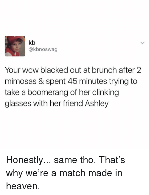 WCW: kb  @kbnoswag  Your wcw blacked out at brunch after 2  mimosas & spent 45 minutes trying to  take a boomerang of her clinking  glasses with her friend Ashley Honestly... same tho. That's why we're a match made in heaven.