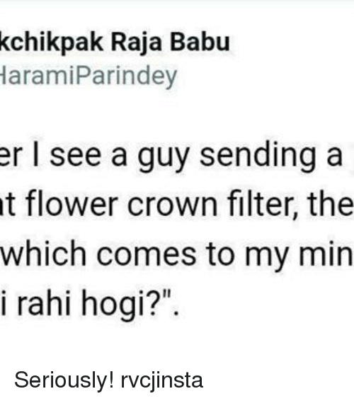 "babu: kchikpak Raja Babu  Haram iParindey  er I see a guy sending a  t flower crown filter, the  which comes to my min  i rahi hogi?"" Seriously! rvcjinsta"