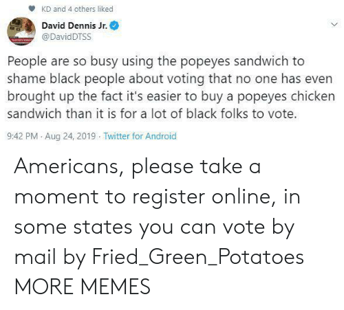 voting: KD and 4 others liked  David Dennis Jr.  @DavidDTSS  People are so busy using the popeyes sandwich to  shame black people about voting that no one has even  brought up the fact it's easier to buy a popeyes chicken  sandwich than it is for a lot of black folks to vote.  9:42 PM Aug 24, 2019 Twitter for Android Americans, please take a moment to register online, in some states you can vote by mail by Fried_Green_Potatoes MORE MEMES