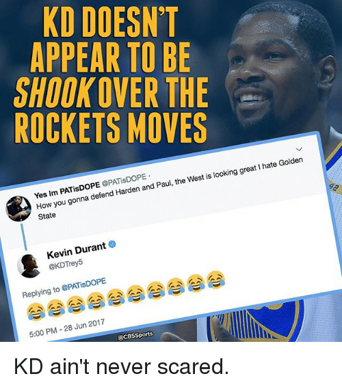Cbssports: KD DOESN'T  APPEAR TO BE  SHOOKOVER THE  ROCKETS MOVES  Yes Im PATisDOPE OPATisDOPE  How you gonna defend Harden and Paul, the West is looking great I hate Golden  State  Kevin Durant o  @KDTrey5  Replying to @PATiSDOPE  5:00 PM -28 Jun 2017  @CBSSports KD ain't never scared.