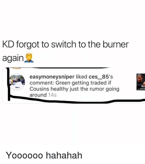 Hahahah: KD forgot to switch to the burner  again  easymoneysniper liked ces_85's  comment: Green getting traded if  Cousins healthy just the rumor going  around 14s Yoooooo hahahah