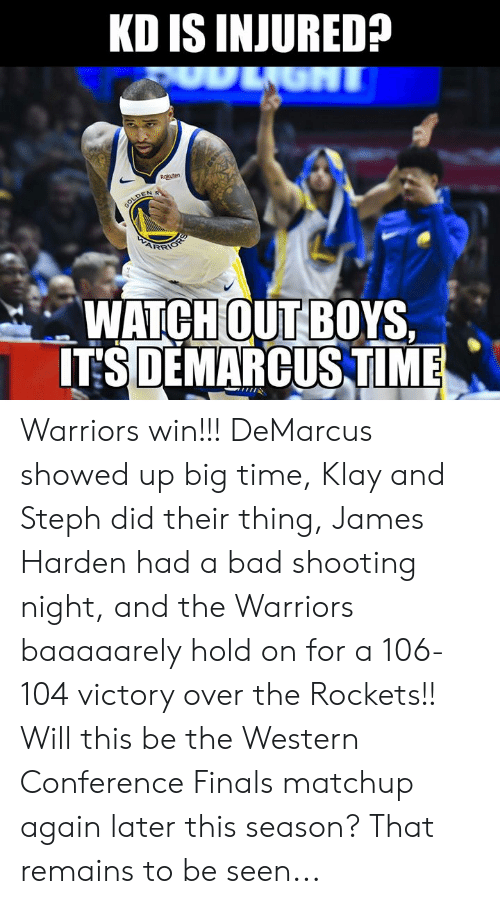 Western Conference Finals: KD IS INJURED?  Rokuten  WATCHOUTBOYS.  ITSDEMARCUSTIME Warriors win!!! DeMarcus showed up big time, Klay and Steph did their thing, James Harden had a bad shooting night, and the Warriors baaaaarely hold on for a 106-104 victory over the Rockets!! Will this be the Western Conference Finals matchup again later this season? That remains to be seen...