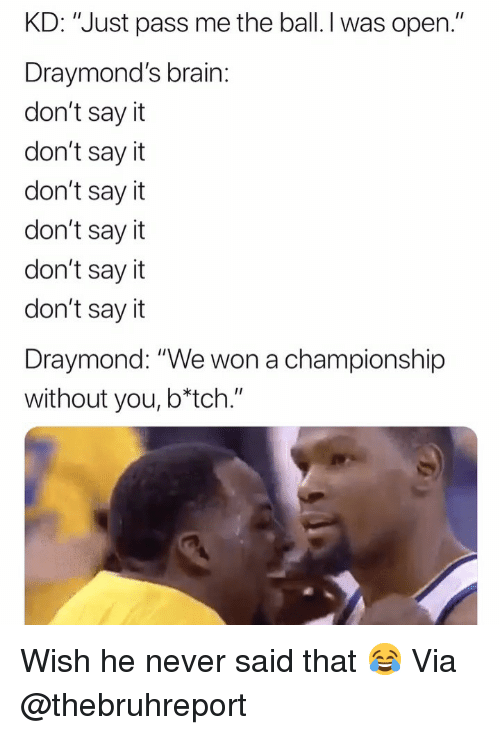 "Basketball, Nba, and Sports: KD: ""Just pass me the ball. I was open.""  Draymond's brain:  don't say it  don't say it  don't say it  don't say it  don't say it  don't say it  Draymond: ""We won a championship  without you, b*tch."" Wish he never said that 😂 Via @thebruhreport"