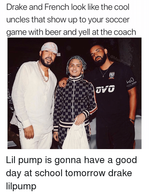 school tomorrow: ke and French look like the cool  uncles that show up to your soccer  game with beer and yell at the coach  Dra  Go  G9  60  G9 Lil pump is gonna have a good day at school tomorrow drake lilpump
