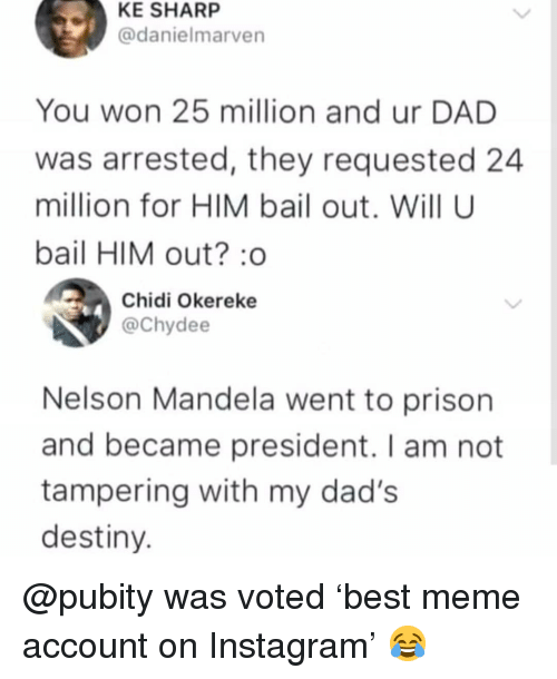 Dad, Destiny, and Instagram: KE SHARP  @danielmarven  You won 25 million and ur DAD  was arrested, they requested 24  million for HIM bail out. Will U  bail HIM out? o  Chidi Okereke  @Chydee  Nelson Mandela went to prison  and became president. I am not  tampering with my dad's  destiny @pubity was voted 'best meme account on Instagram' 😂