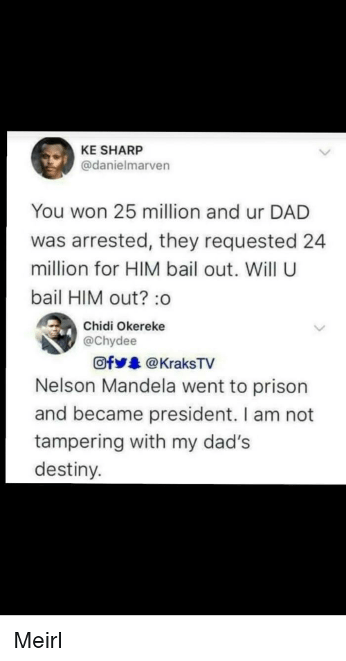 Dad, Destiny, and Nelson Mandela: KE SHARP  @danielmarven  You won 25 million and ur DAD  was arrested, they requested 24  million for HIM bail out. Will U  bail HIM out?:o  Chidi Okereke  @chydee  Ofy.. @ KraksTV  Nelson Mandela went to prison  and became president. I am not  tampering with my dad's  destiny. Meirl