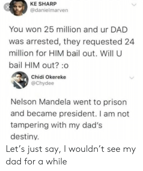 Dad, Destiny, and Nelson Mandela: KE SHARP  @danielmarven  You won 25 million and ur DAD  was arrested, they requested 24  million for HIM bail out. Will U  bail HIM out? :o  Chidi Okereke  @Chydee  Nelson Mandela went to prison  and became president. I am not  tampering with my dad's  destiny. Let's just say, I wouldn't see my dad for a while