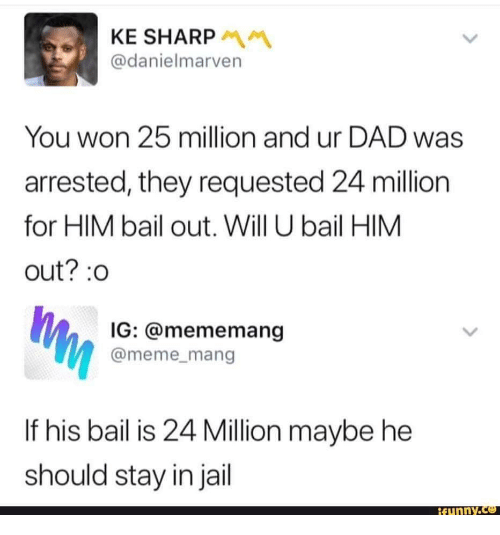 Dad, Funny, and Jail: KE SHARP  @danielmarven  You won 25 million and ur DAD was  arrested, they requested 24 million  for HIM bail out. Will U bail HIM  out?:0  IG: @mememang  @meme_mang  If his bail is 24 Million maybe he  should stay in jail  funnY.