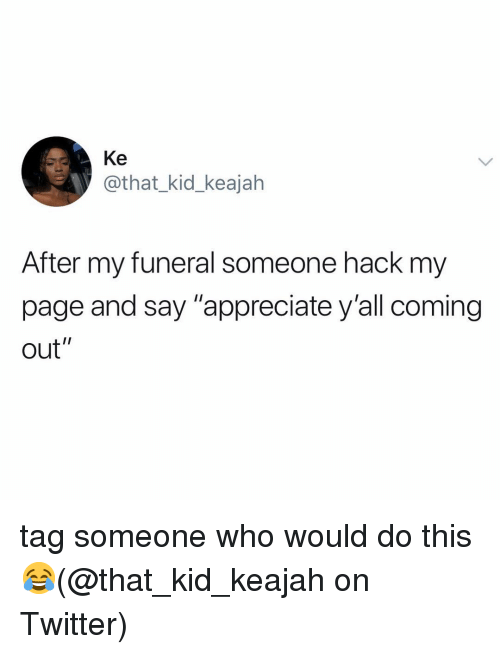 "Memes, Twitter, and Appreciate: Ke  @that_kid_keajah  After my funeral someone hack my  page and say ""appreciate y'all coming  out"" tag someone who would do this 😂(@that_kid_keajah on Twitter)"