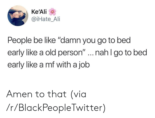 "Be Like, Blackpeopletwitter, and Old: Ke'Ali  @iHate_Ai  People be like ""damn you go to bed  early like a old person""...nahl go to bed  early like a mf with a job Amen to that (via /r/BlackPeopleTwitter)"
